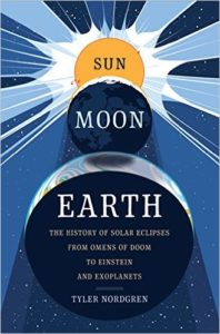 Sun, Moon, Earth ~ The History of Solar Eclipses from Omens of Doom to Einstein and Exoplanets, by Tyler Nordgren